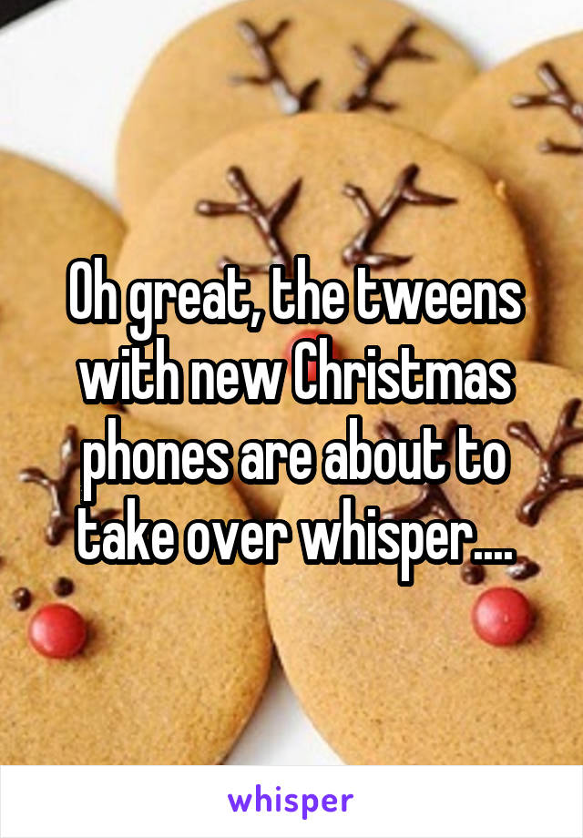 Oh great, the tweens with new Christmas phones are about to take over whisper....