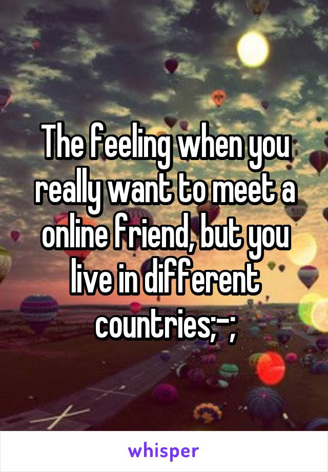 The feeling when you really want to meet a online friend, but you live in different countries;-;