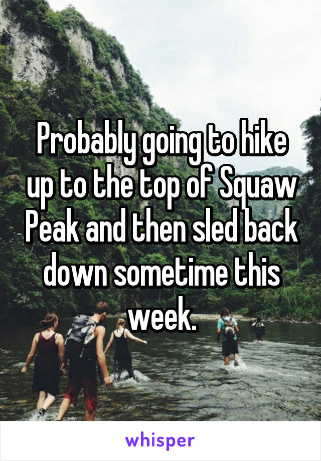 Probably going to hike up to the top of Squaw Peak and then sled back down sometime this week.