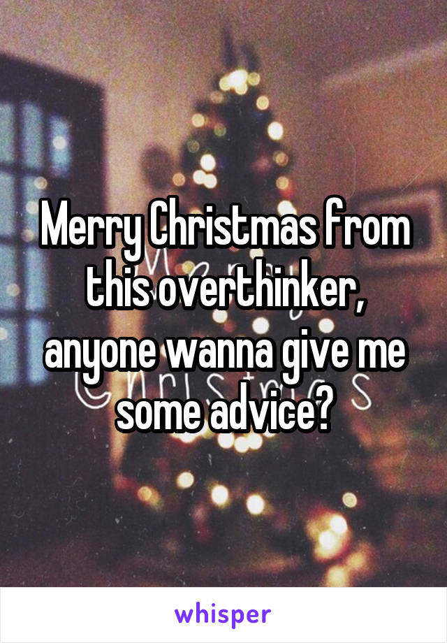 Merry Christmas from this overthinker, anyone wanna give me some advice?