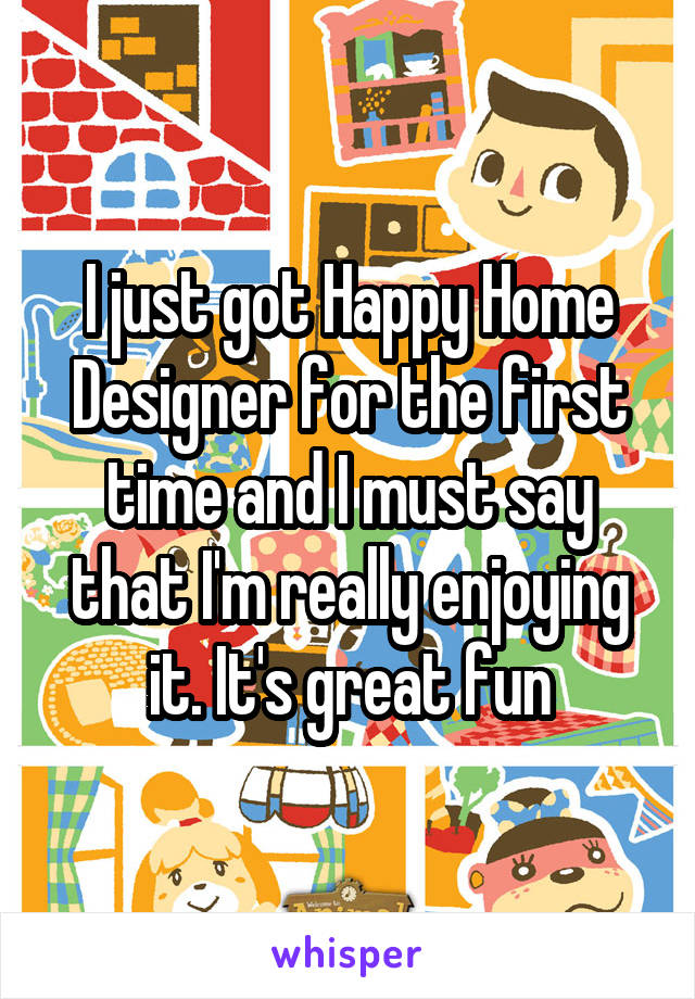 I just got Happy Home Designer for the first time and I must say that I'm really enjoying it. It's great fun