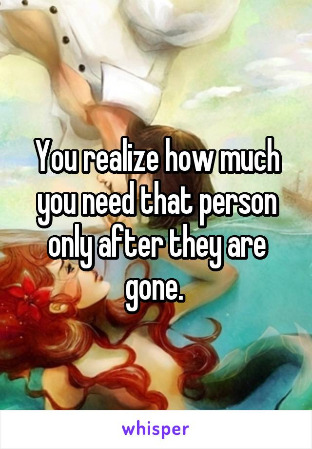 You realize how much you need that person only after they are gone.