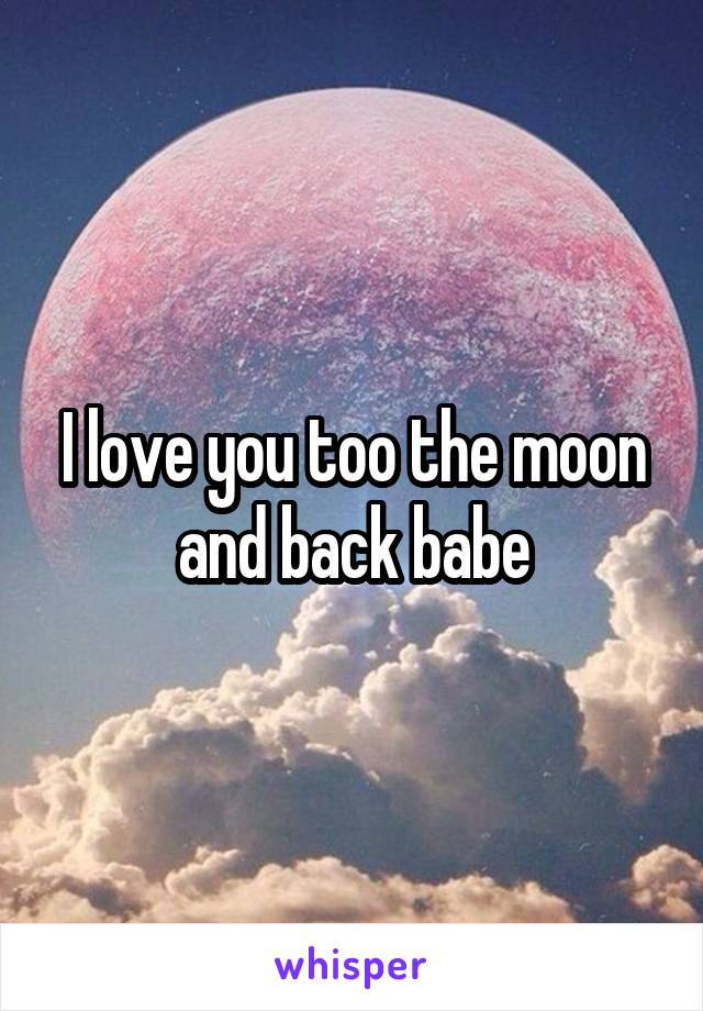 I love you too the moon and back babe