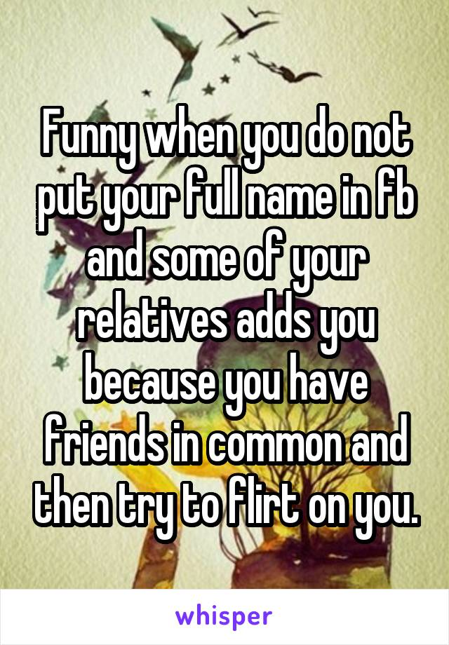 Funny when you do not put your full name in fb and some of your relatives adds you because you have friends in common and then try to flirt on you.