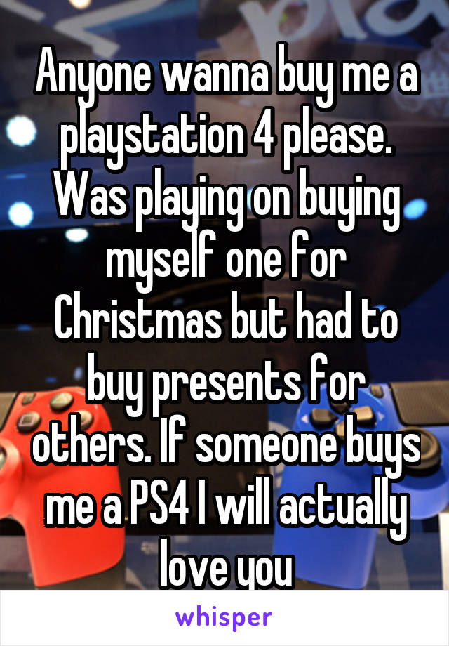 Anyone wanna buy me a playstation 4 please. Was playing on buying myself one for Christmas but had to buy presents for others. If someone buys me a PS4 I will actually love you