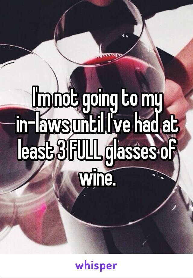 I'm not going to my in-laws until I've had at least 3 FULL glasses of wine.