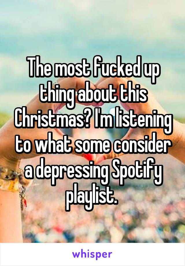 The most fucked up thing about this Christmas? I'm listening to what some consider a depressing Spotify playlist.
