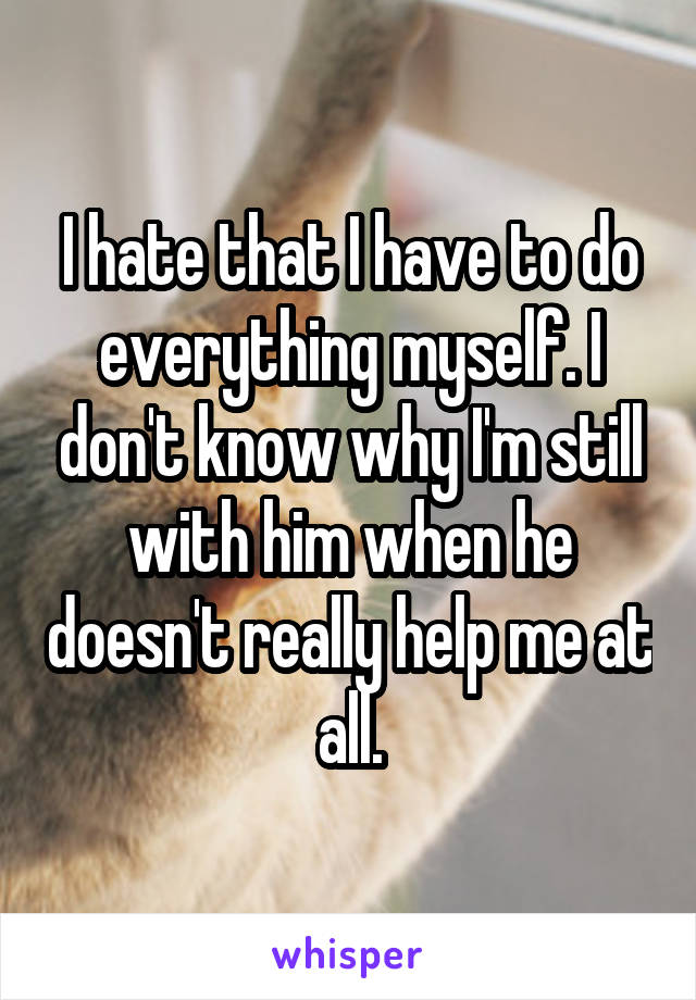 I hate that I have to do everything myself. I don't know why I'm still with him when he doesn't really help me at all.