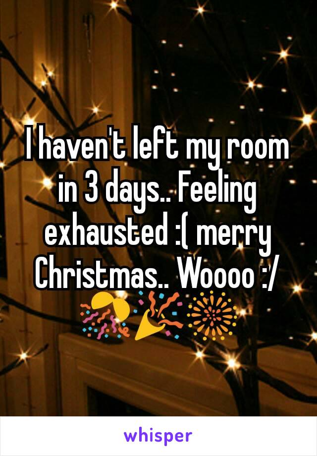 I haven't left my room in 3 days.. Feeling exhausted :( merry Christmas.. Woooo :/🎊🎉🎆