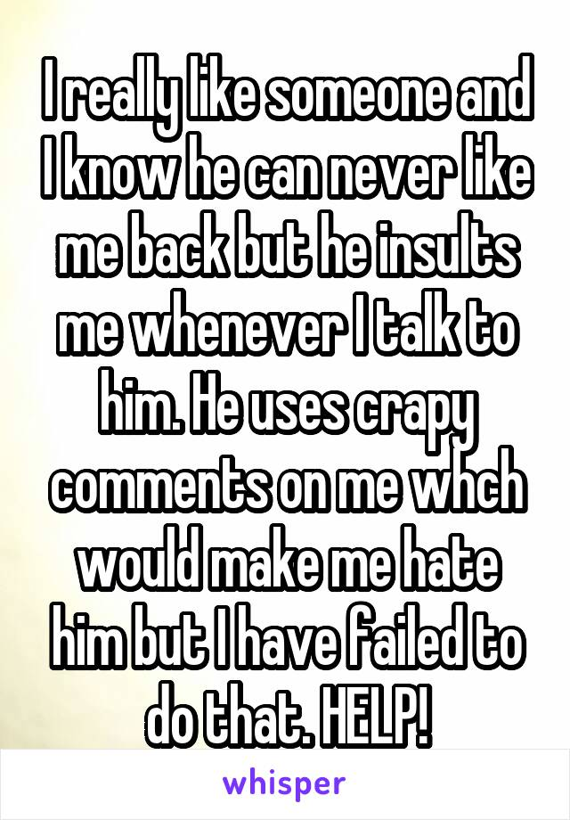 I really like someone and I know he can never like me back but he insults me whenever I talk to him. He uses crapy comments on me whch would make me hate him but I have failed to do that. HELP!