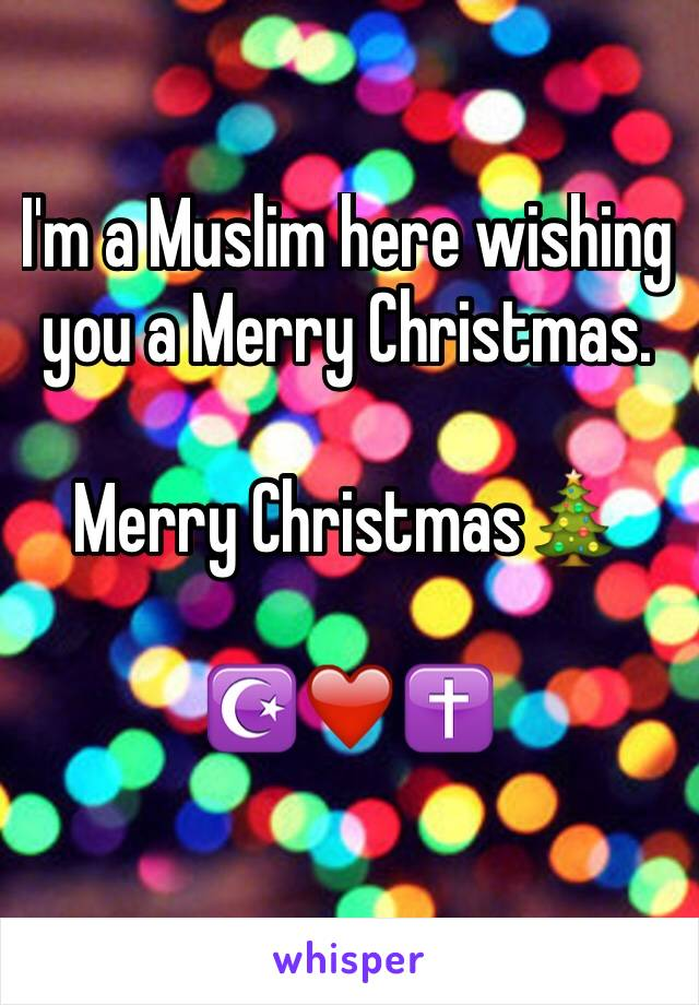 I'm a Muslim here wishing you a Merry Christmas.  Merry Christmas🎄   ☪️❤️✝️