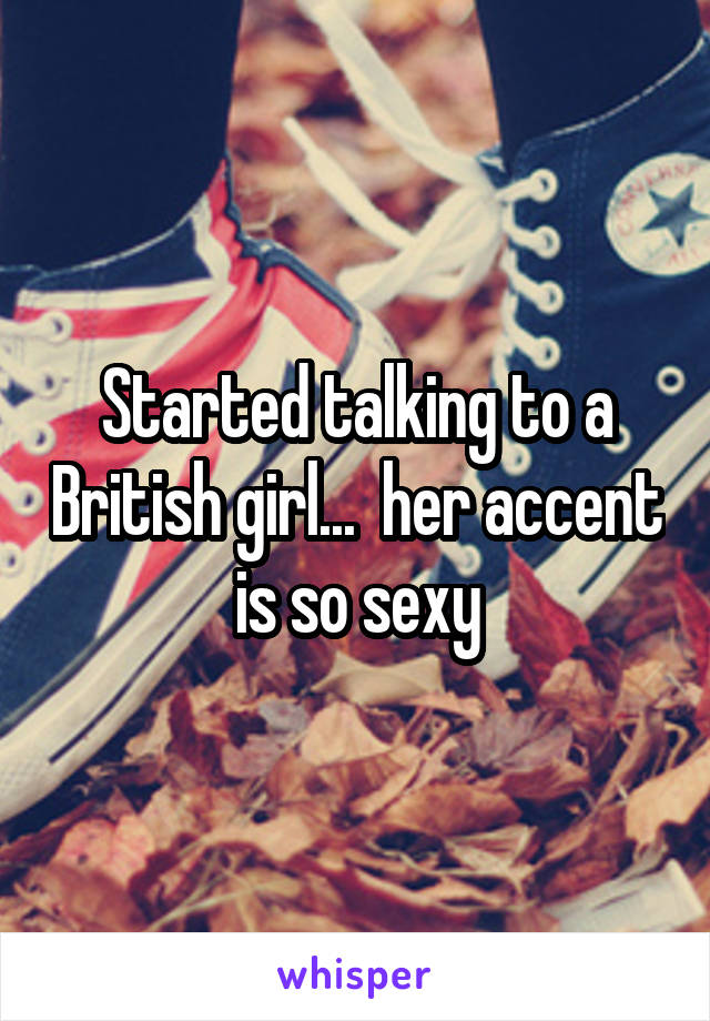 Started talking to a British girl...  her accent is so sexy