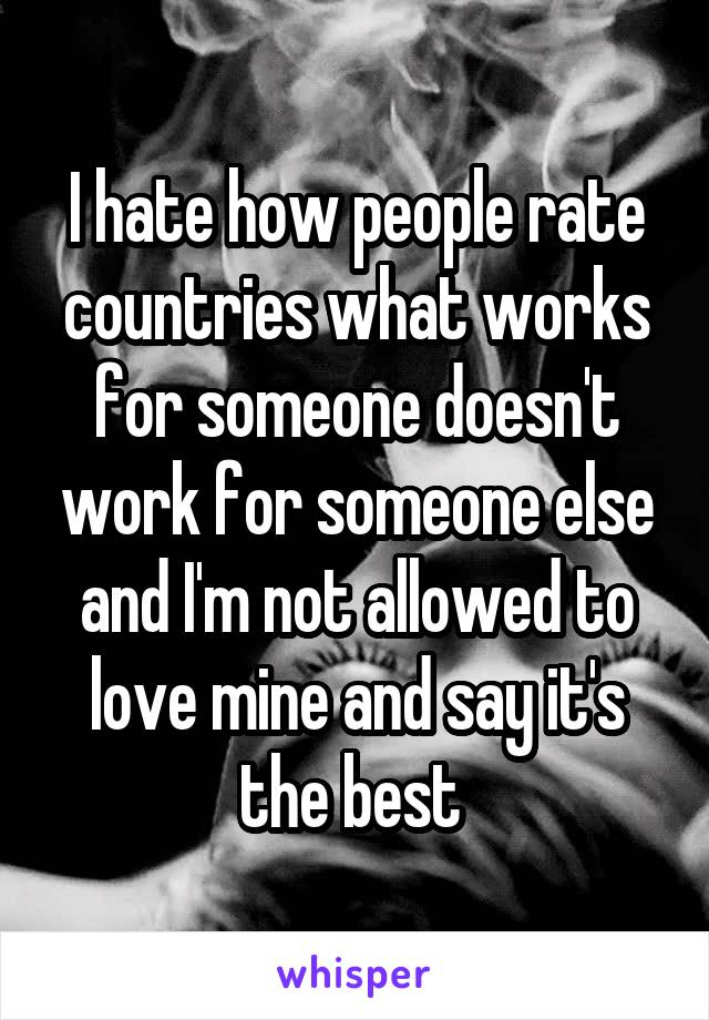 I hate how people rate countries what works for someone doesn't work for someone else and I'm not allowed to love mine and say it's the best