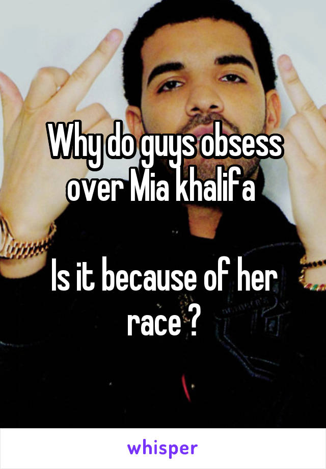 Why do guys obsess over Mia khalifa   Is it because of her race ?