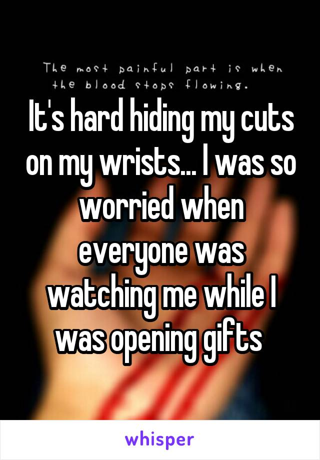 It's hard hiding my cuts on my wrists... I was so worried when everyone was watching me while I was opening gifts