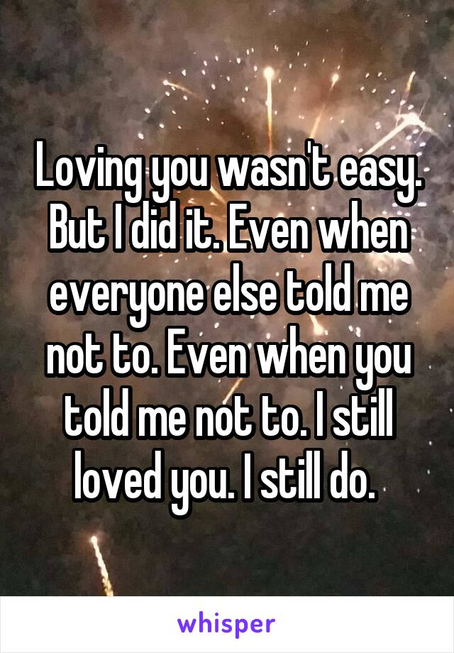 Loving you wasn't easy. But I did it. Even when everyone else told me not to. Even when you told me not to. I still loved you. I still do.