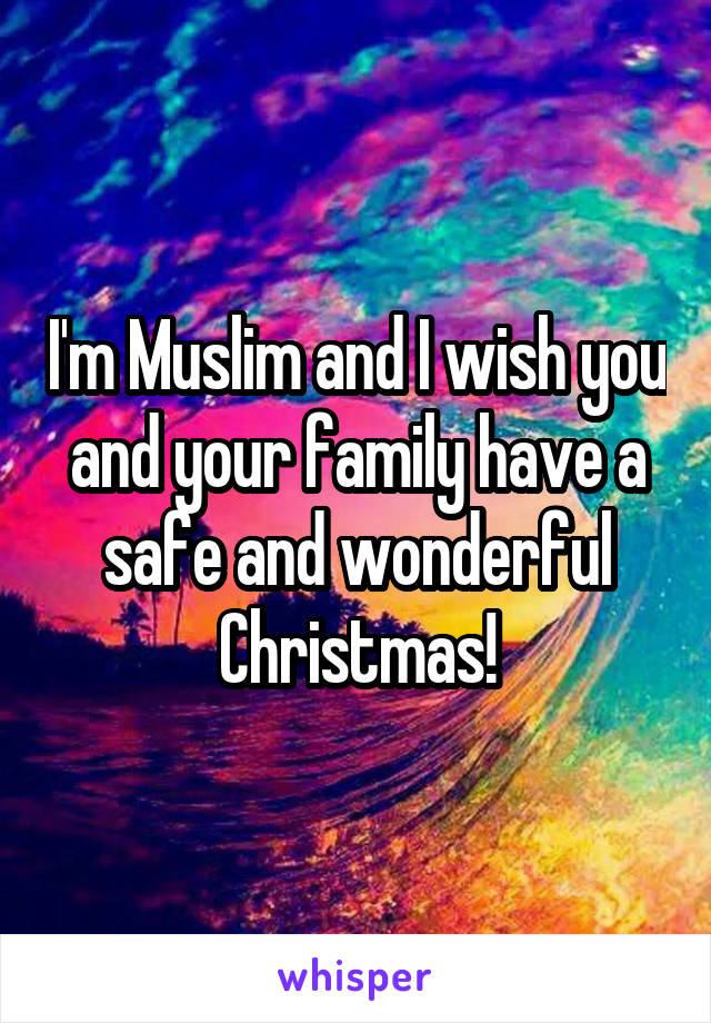 I'm Muslim and I wish you and your family have a safe and wonderful Christmas!