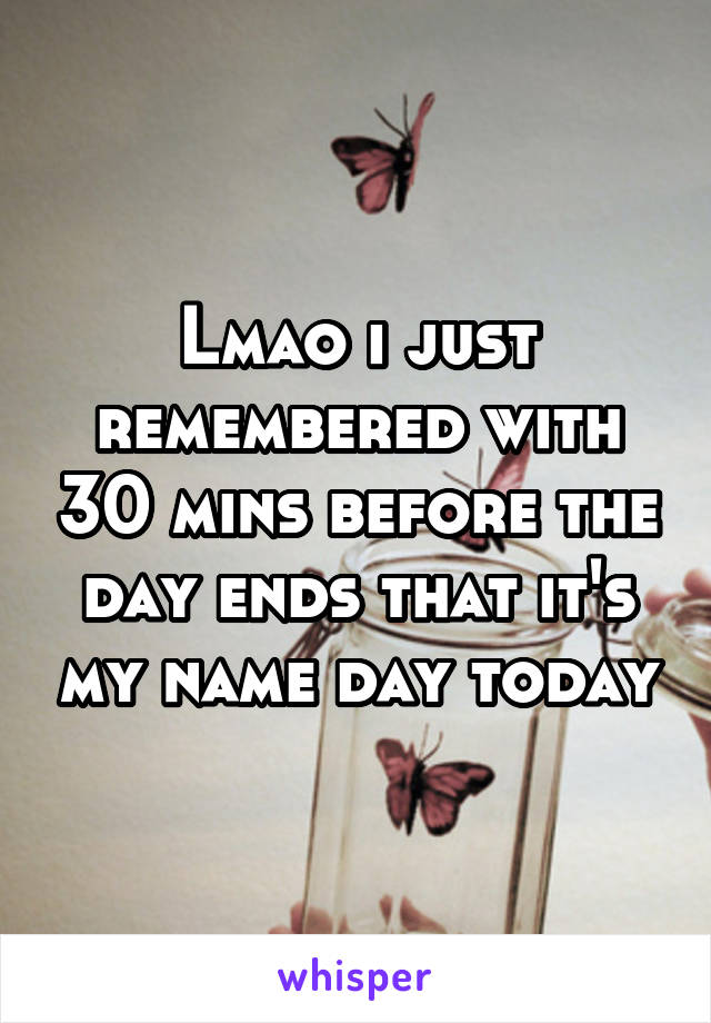 Lmao i just remembered with 30 mins before the day ends that it's my name day today