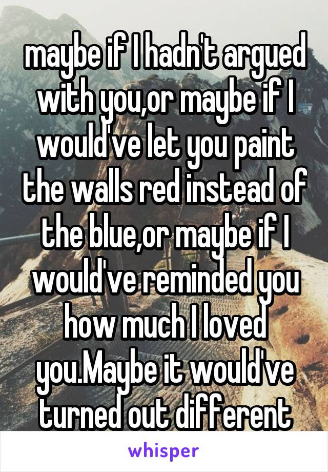 maybe if I hadn't argued with you,or maybe if I would've let you paint the walls red instead of the blue,or maybe if I would've reminded you how much I loved you.Maybe it would've turned out different