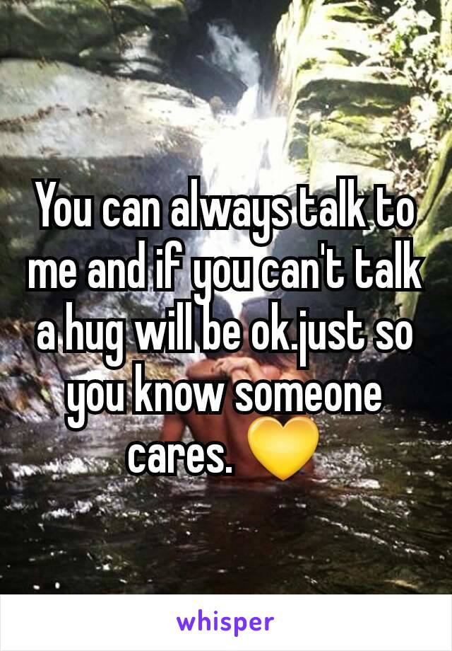 You can always talk to me and if you can't talk a hug will be ok.just so you know someone cares. 💛
