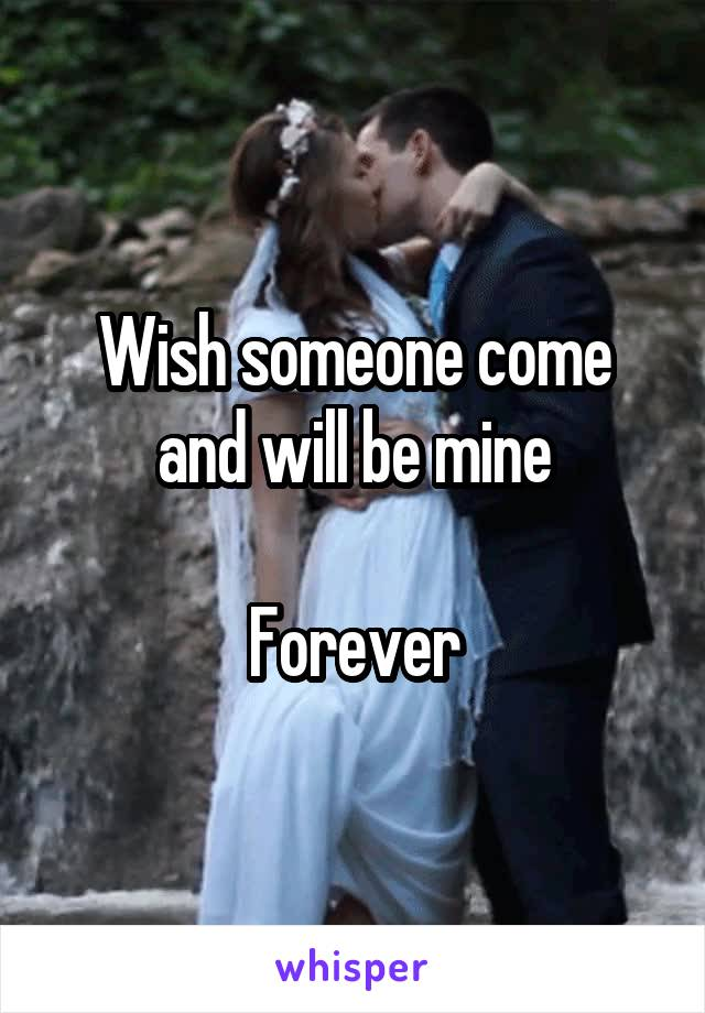 Wish someone come and will be mine  Forever