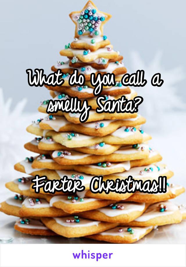 What do you call a smelly Santa?    Farter Christmas!!