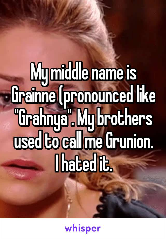 "My middle name is Grainne (pronounced like ""Grahnya"". My brothers used to call me Grunion. I hated it."