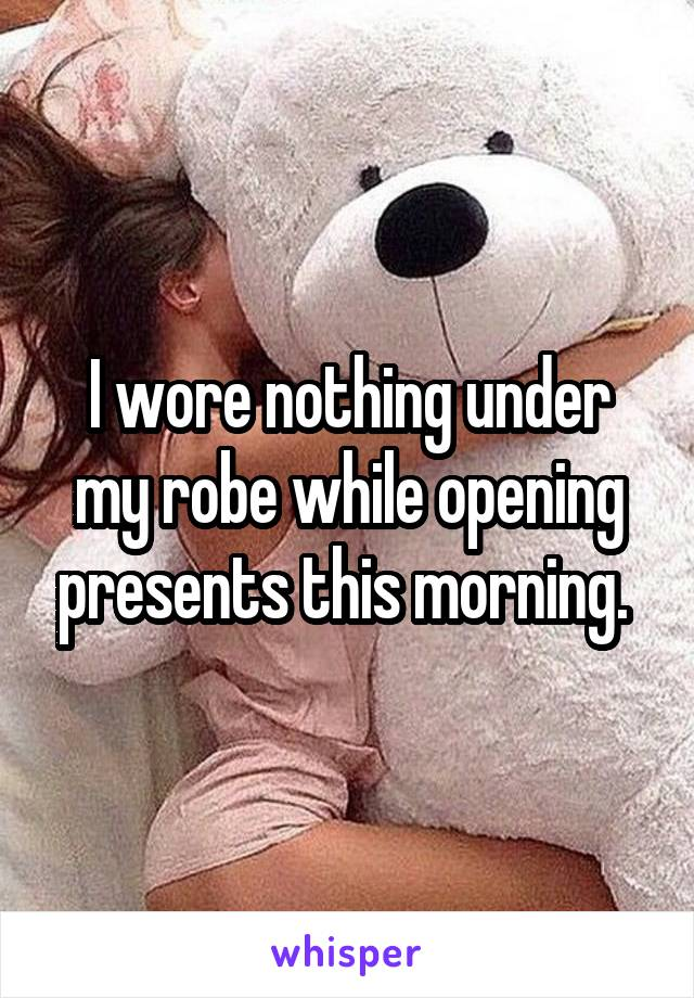 I wore nothing under my robe while opening presents this morning.