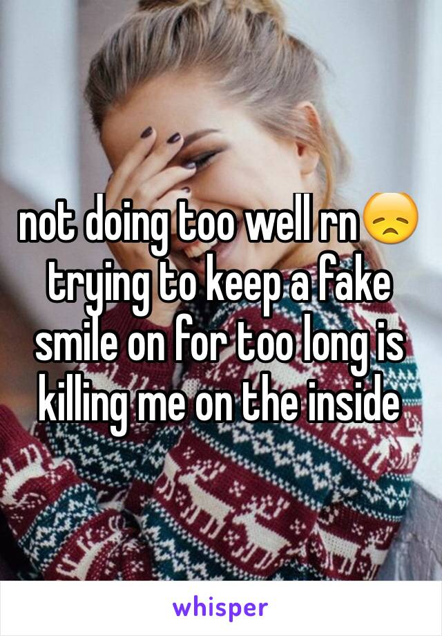 not doing too well rn😞 trying to keep a fake smile on for too long is killing me on the inside