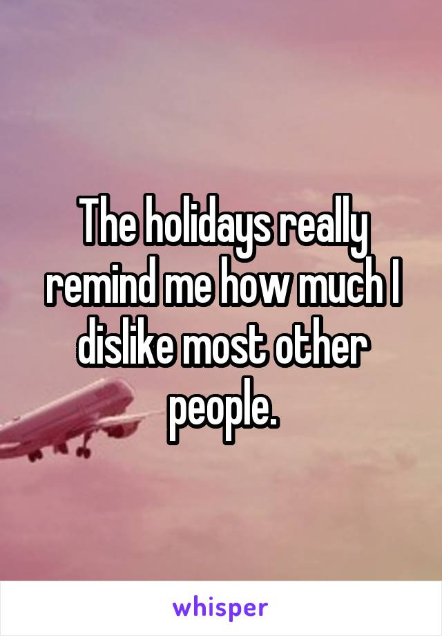 The holidays really remind me how much I dislike most other people.