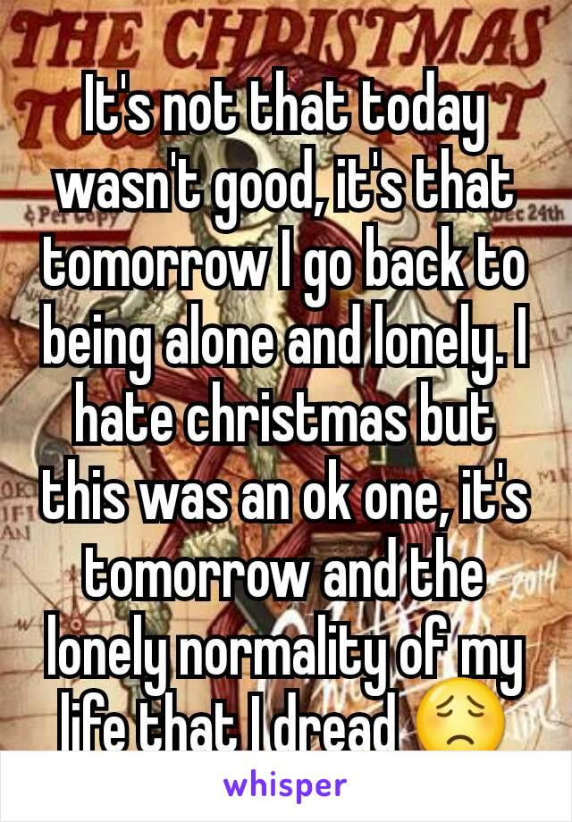 It's not that today wasn't good, it's that tomorrow I go back to being alone and lonely. I hate christmas but this was an ok one, it's tomorrow and the lonely normality of my life that I dread 😟