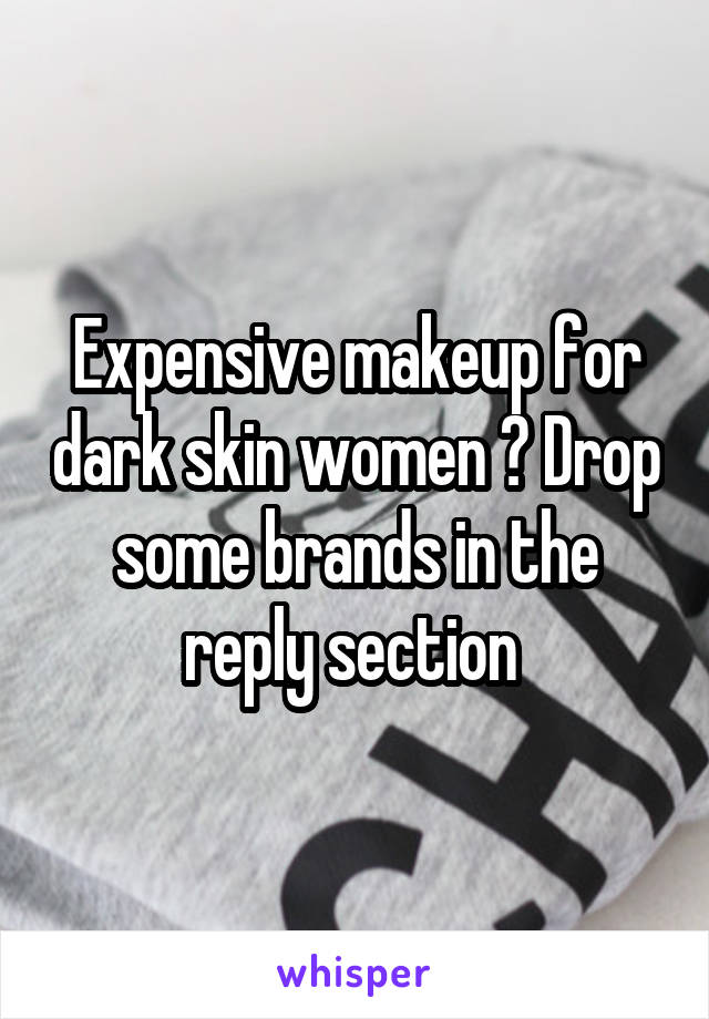 Expensive makeup for dark skin women ? Drop some brands in the reply section