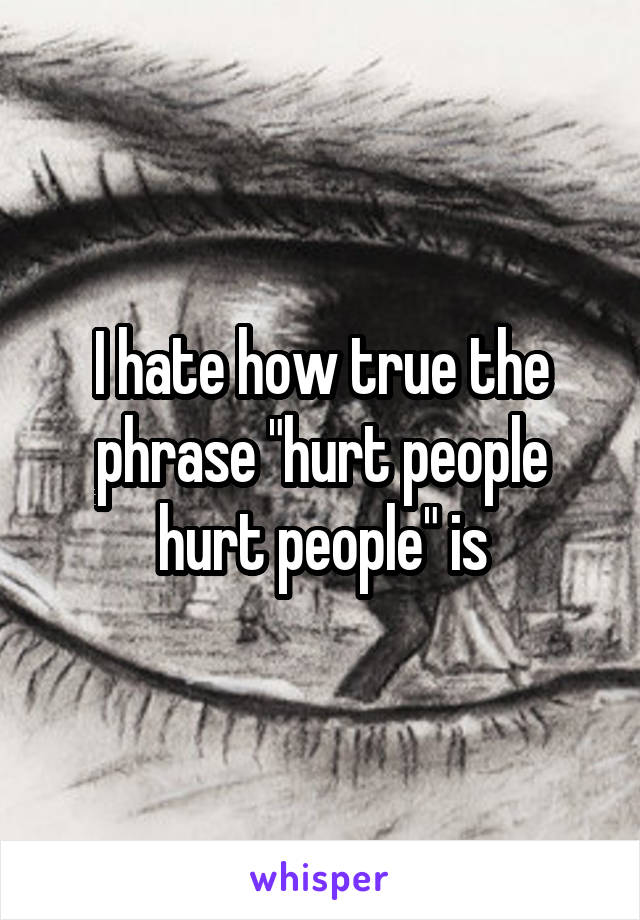 """I hate how true the phrase """"hurt people hurt people"""" is"""