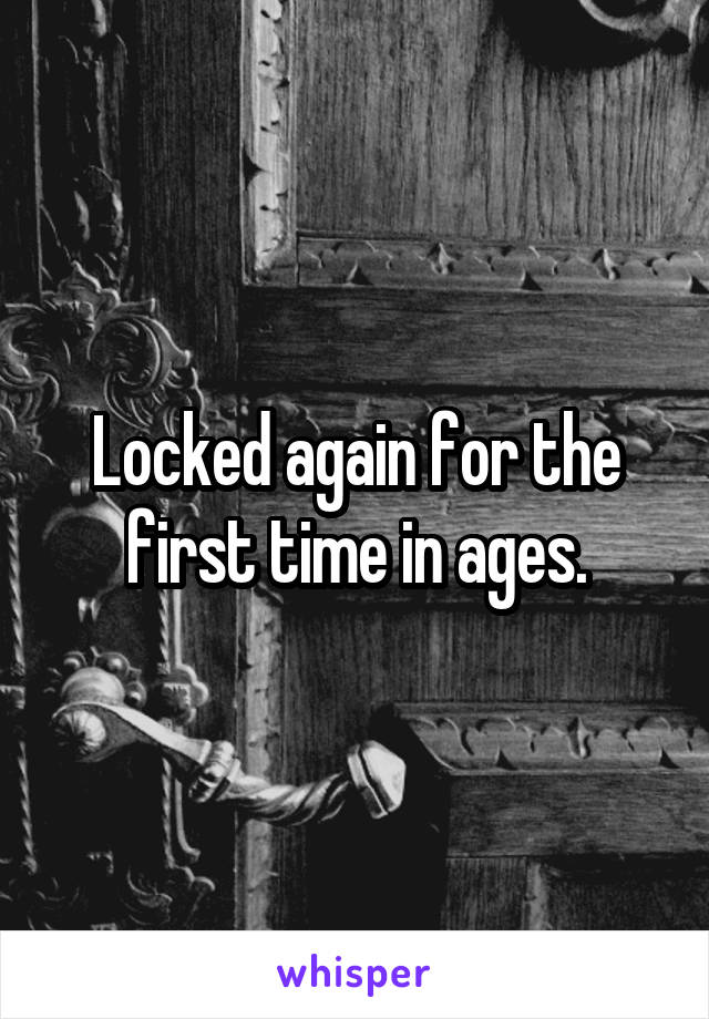 Locked again for the first time in ages.