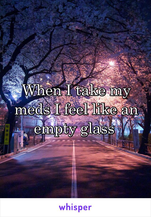 When I take my meds I feel like an empty glass