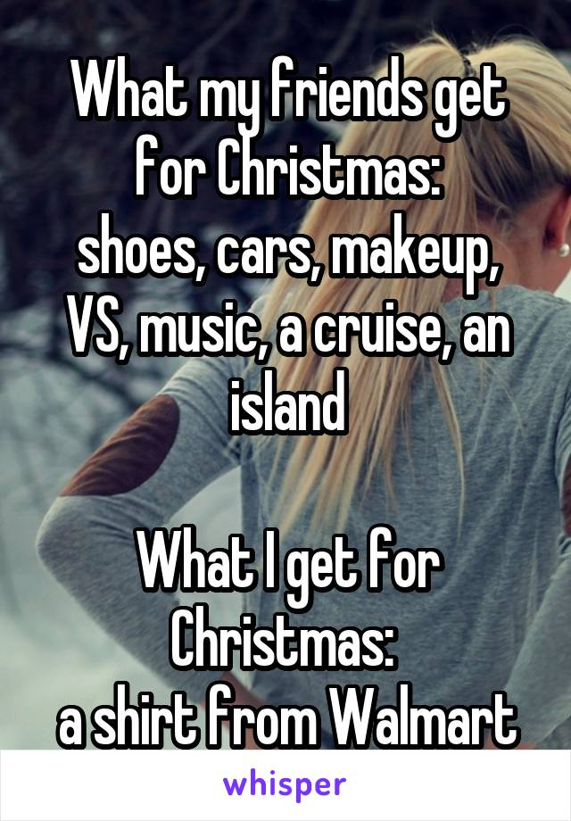 What my friends get for Christmas: shoes, cars, makeup, VS, music, a cruise, an island  What I get for Christmas:  a shirt from Walmart