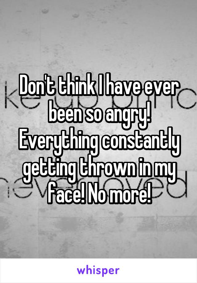 Don't think I have ever been so angry! Everything constantly getting thrown in my face! No more!