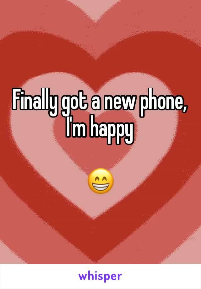 Finally got a new phone, I'm happy   😁