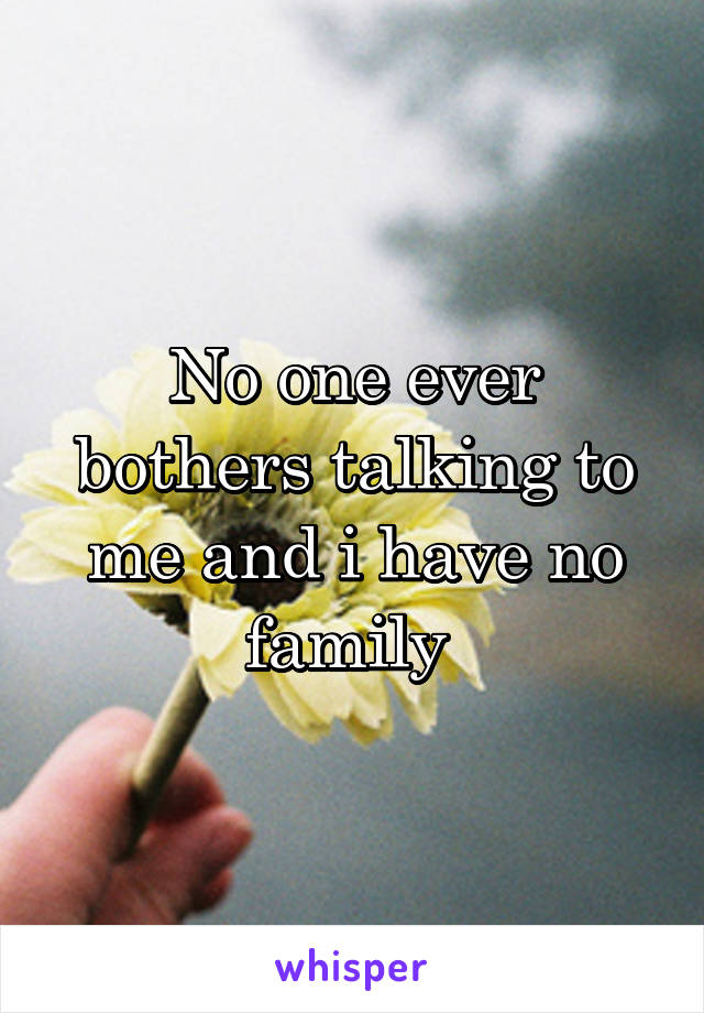 No one ever bothers talking to me and i have no family