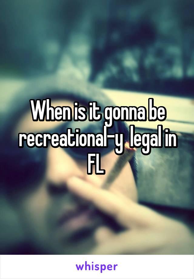 When is it gonna be recreational-y  legal in FL