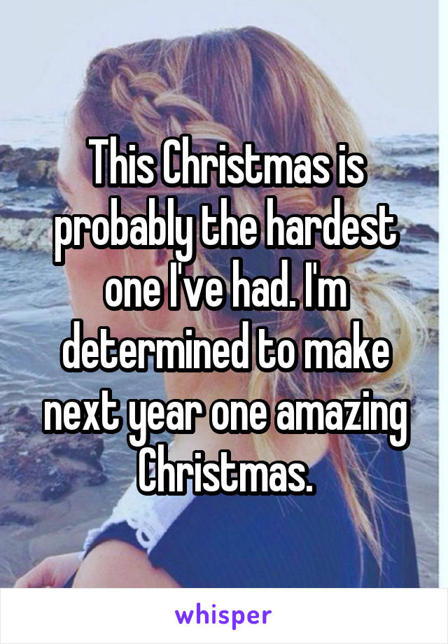 This Christmas is probably the hardest one I've had. I'm determined to make next year one amazing Christmas.