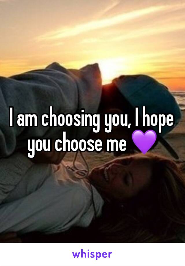 I am choosing you, I hope you choose me 💜