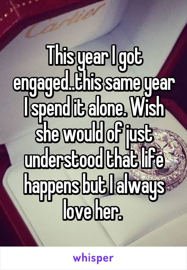This year I got engaged..this same year I spend it alone. Wish she would of just understood that life happens but I always love her.