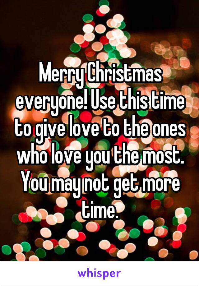 Merry Christmas everyone! Use this time to give love to the ones who love you the most. You may not get more time.