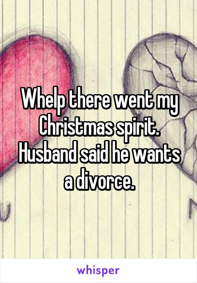 Whelp there went my Christmas spirit. Husband said he wants a divorce.