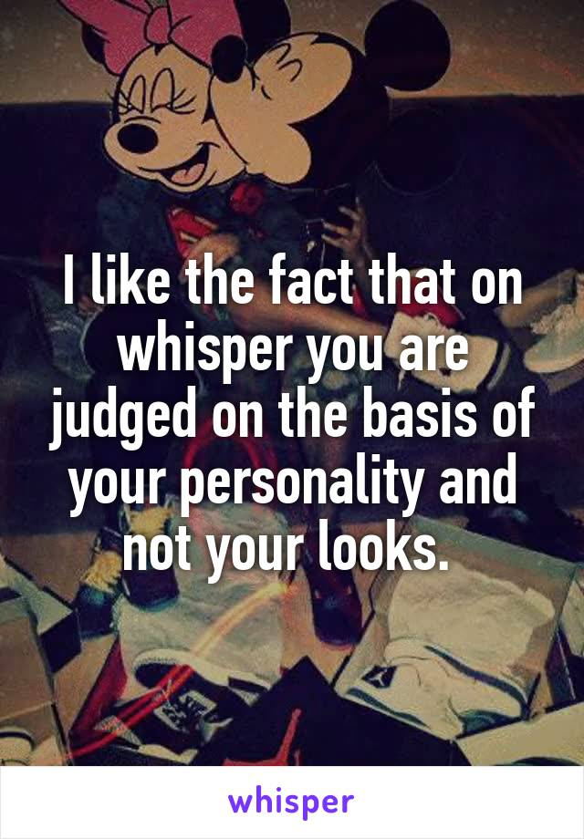 I like the fact that on whisper you are judged on the basis of your personality and not your looks.