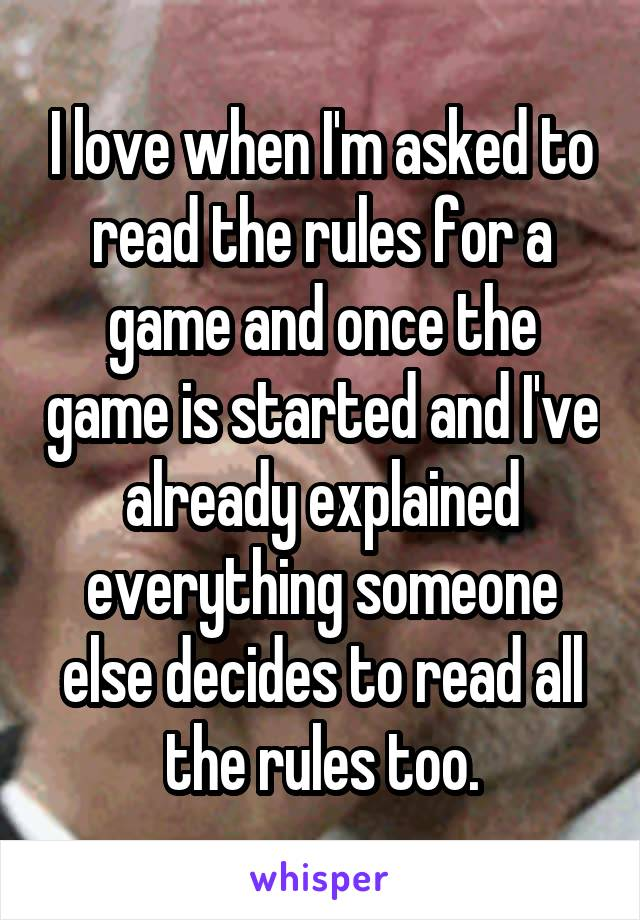 I love when I'm asked to read the rules for a game and once the game is started and I've already explained everything someone else decides to read all the rules too.
