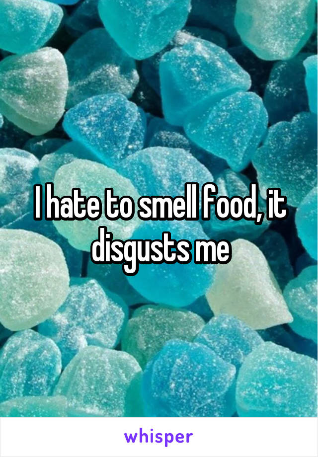I hate to smell food, it disgusts me