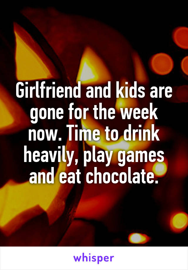 Girlfriend and kids are gone for the week now. Time to drink heavily, play games and eat chocolate.