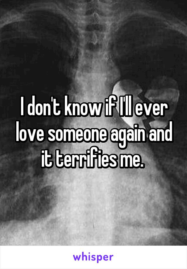 I don't know if I'll ever love someone again and it terrifies me.